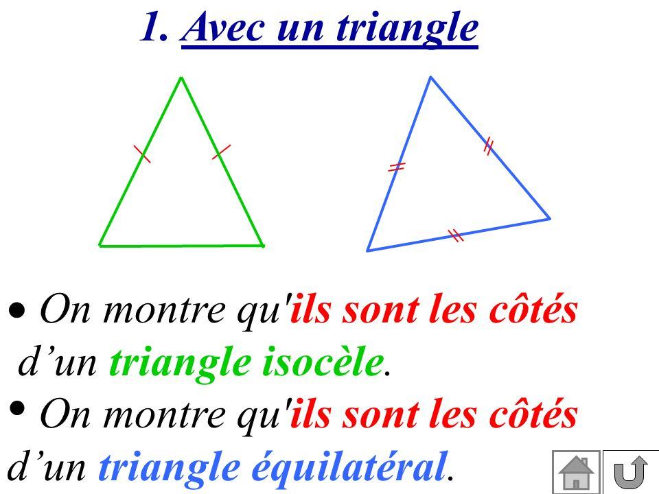 1. Avec un triangle On montre qu'ils sont les côtés dun triangle isocèle. On montre qu'ils sont les côtés dun triangle équilatéral.