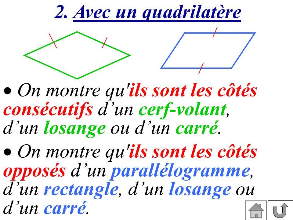 On montre qu'ils sont les côtés opposés dun parallélogramme, dun rectangle, dun losange ou dun carré. 2. Avec un quadrilatère On montre qu'ils sont le