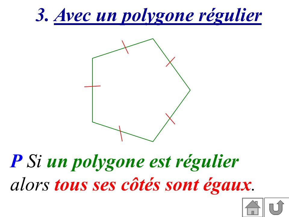 P Si un polygone est régulier alors tous ses côtés sont égaux. 3. Avec un polygone régulier