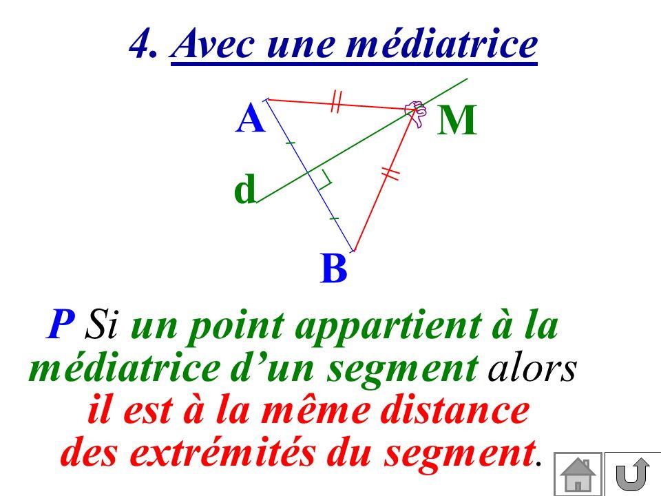 P Si un point appartient à la médiatrice dun segment alors il est à la même distance des extrémités du segment. 4. Avec une médiatrice A B d M