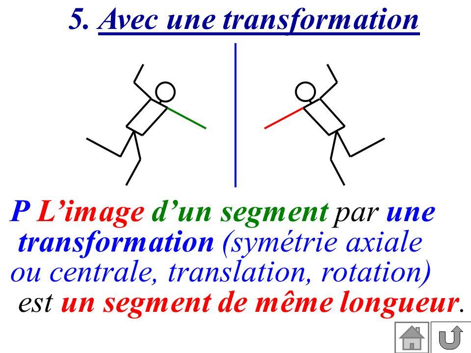 5. Avec une transformation P Limage dun segment par une transformation (symétrie axiale ou centrale, translation, rotation) est un segment de même lon