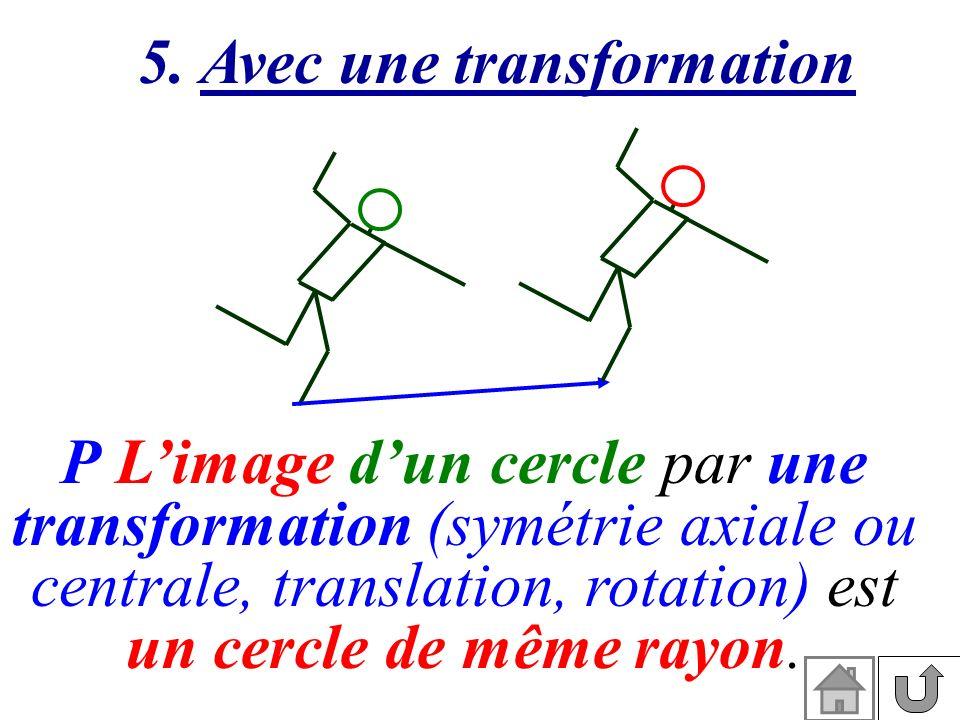 P Limage dun cercle par une transformation (symétrie axiale ou centrale, translation, rotation) est un cercle de même rayon. 5. Avec une transformatio