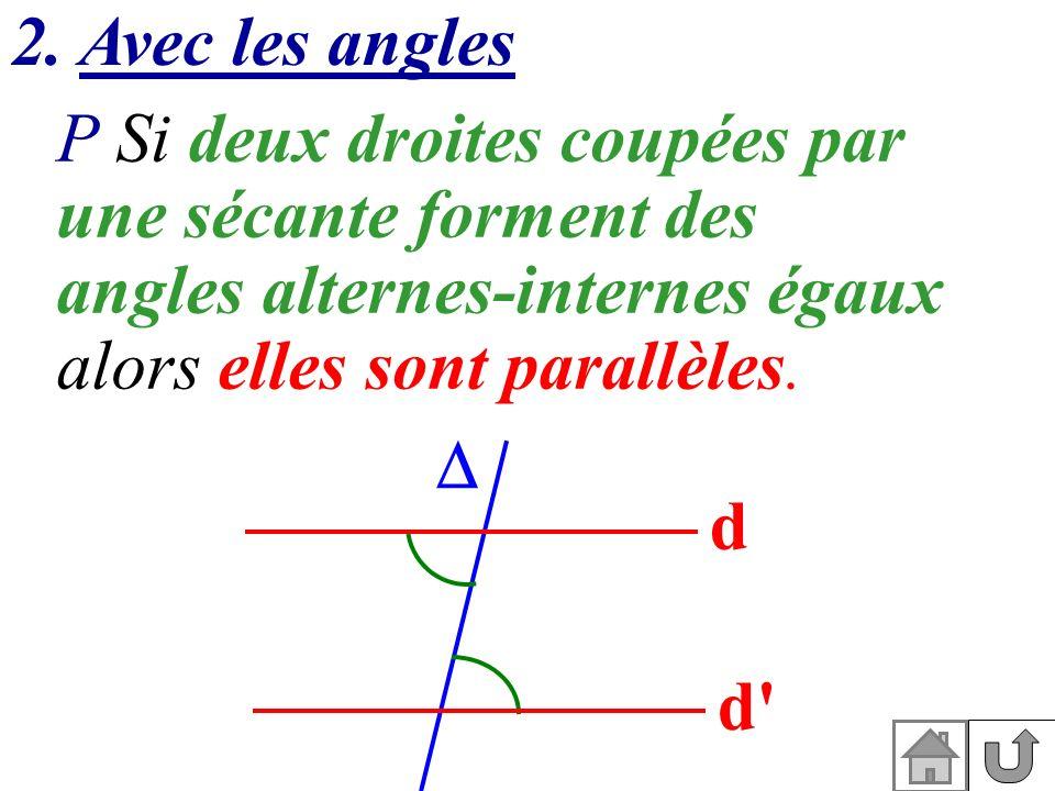 2. Avec les angles P Si deux droites coupées par une sécante forment des angles alternes-internes égaux alors elles sont parallèles. d d'