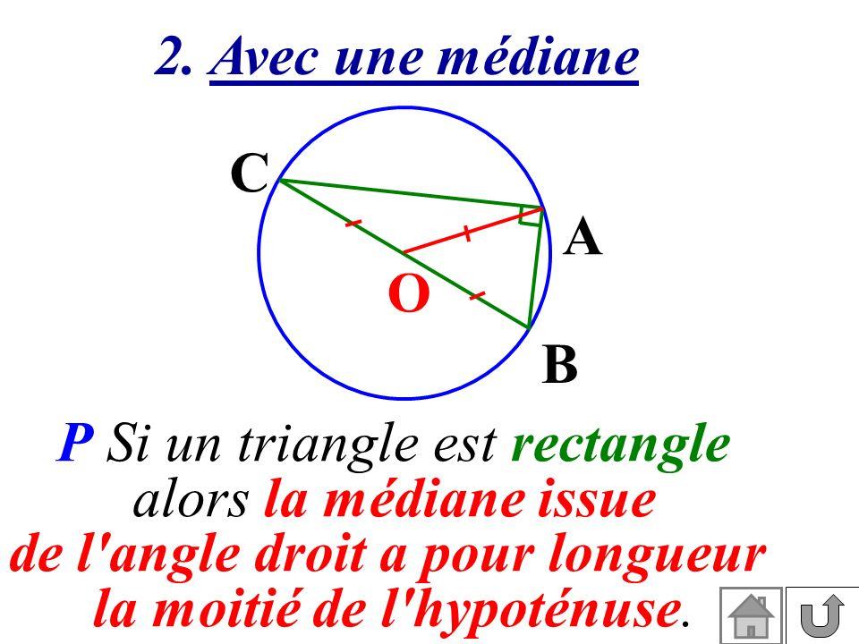 2. Avec une médiane P Si un triangle est rectangle alors la médiane issue de l'angle droit a pour longueur la moitié de l'hypoténuse. O A B C