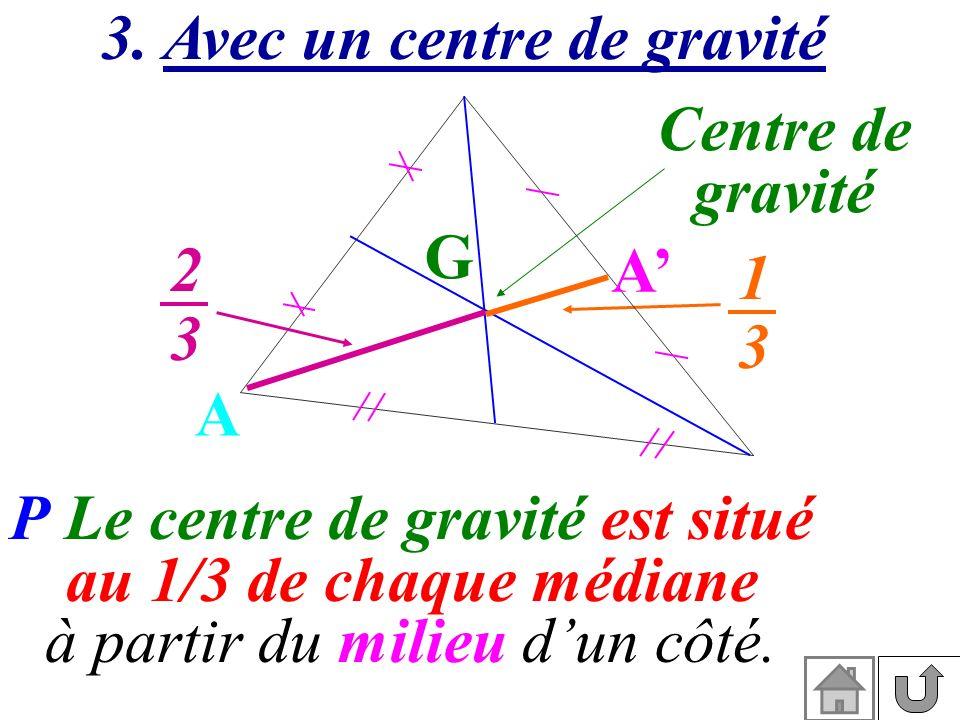 P Le centre de gravité est situé au 1/3 de chaque médiane à partir du milieu dun côté. 3. Avec un centre de gravité Centre de gravité G A A 1313 2323