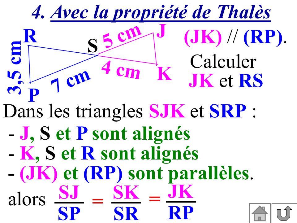 (JK) // (RP). 3,5 cm S K J P R 7 cm 5 cm 4 cm Calculer JK et RS Dans les triangles SJK et SRP : - (JK) et (RP) sont parallèles. - K, S et R sont align