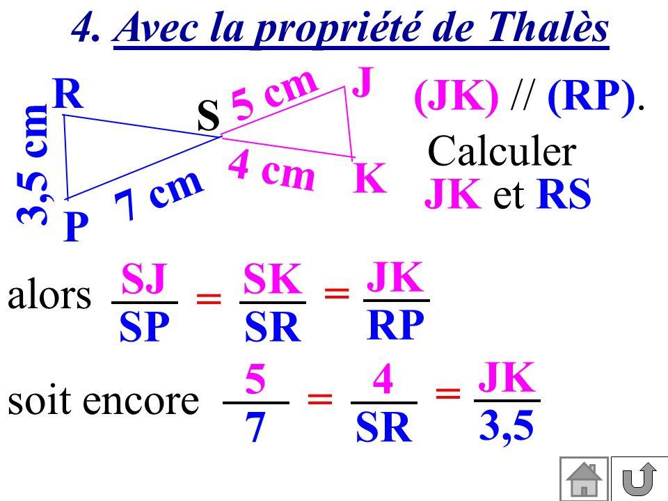 4. Avec la propriété de Thalès (JK) // (RP). 3,5 cm S K J P R 7 cm 5 cm 4 cm Calculer JK et RS SJ SP SK SR alors= = JK RP soit encore 5757 4 SR = = JK