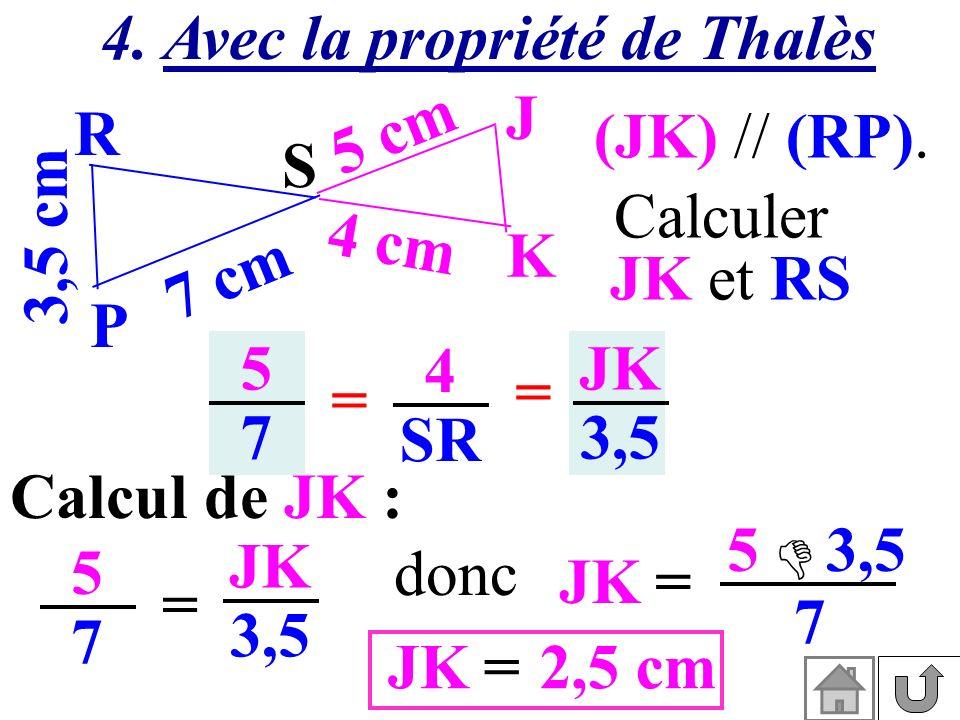 4. Avec la propriété de Thalès (JK) // (RP). 3,5 cm S K J P R 7 cm 5 cm 4 cm Calculer JK et RS 5757 4 SR = = JK 3,5 Calcul de JK : 5757 = JK 3,5 JK= 5