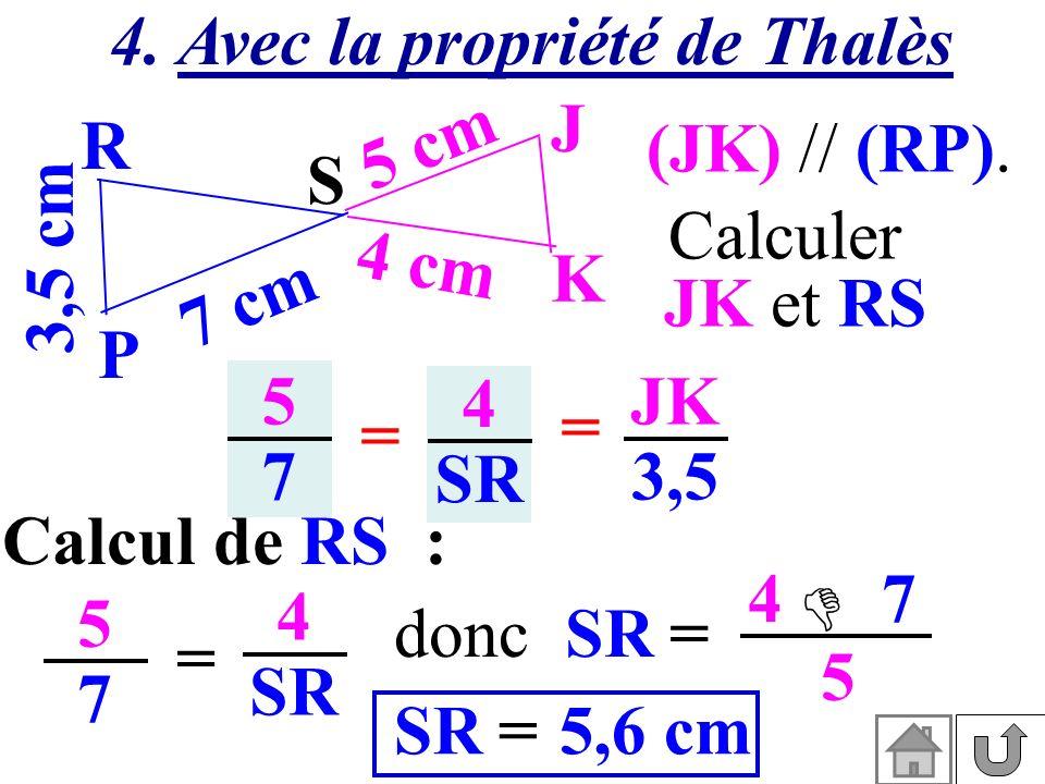 4. Avec la propriété de Thalès (JK) // (RP). 3,5 cm S K J P R 7 cm 5 cm 4 cm Calculer JK et RS 5757 4 SR = = JK 3,5 Calcul de RS : 5757 = 4 SR = 4 7 5
