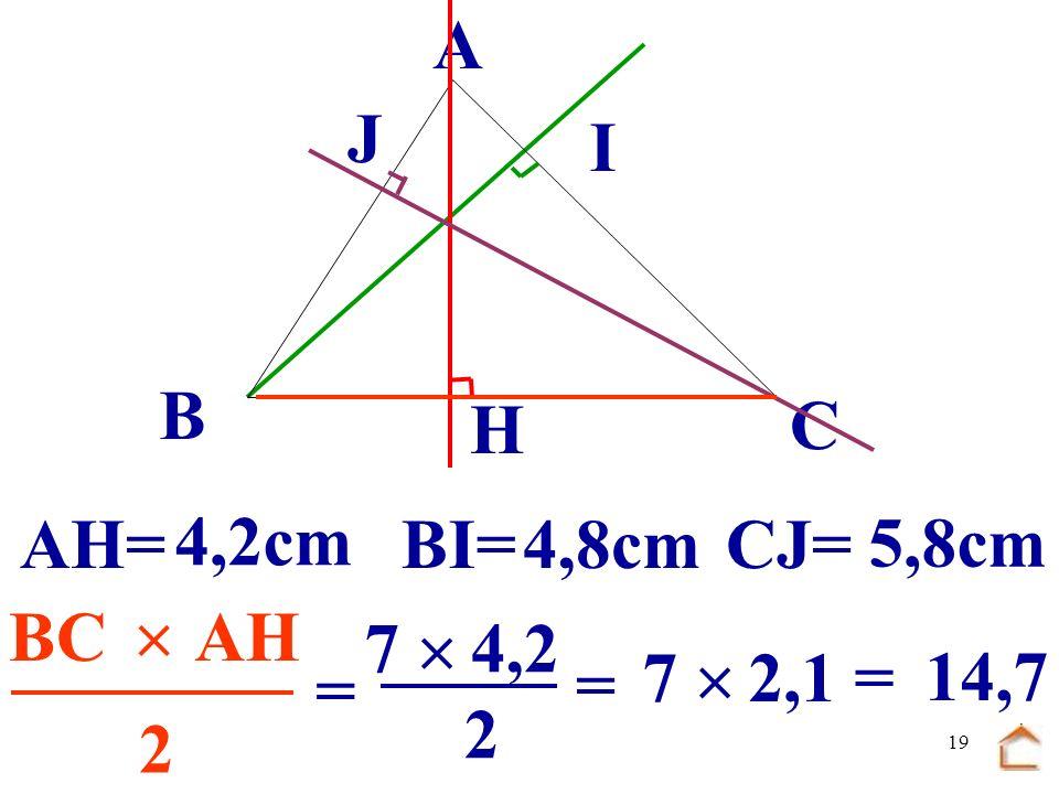 18 B C A H I J En utilisant le premier triangle construit, mesure les 3 hauteurs, puis calcule laire du triangle ABC de 3 façons différentes.