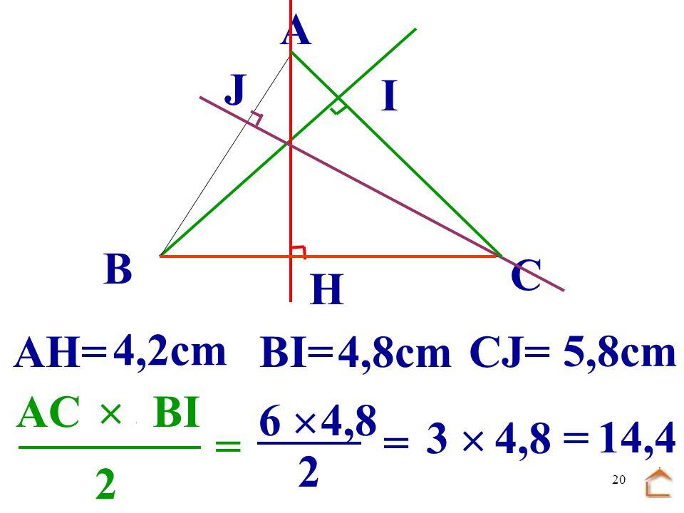 19 B C A H I J.................... BCAH 2 = 7 2 4,2 = 7 2,1 = 14,7 AH= 4,2cm BI=4,8cmCJ= 5,8cm