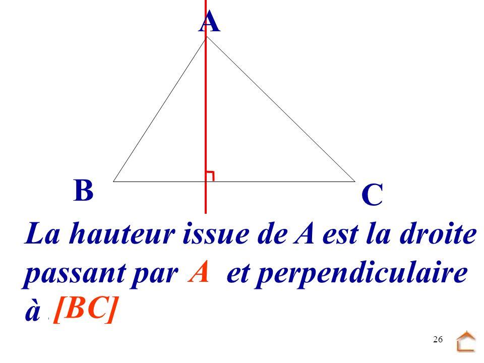 25 La hauteur issue de A est la droite passant par.... et perpendiculaire à... [BC] A B C A