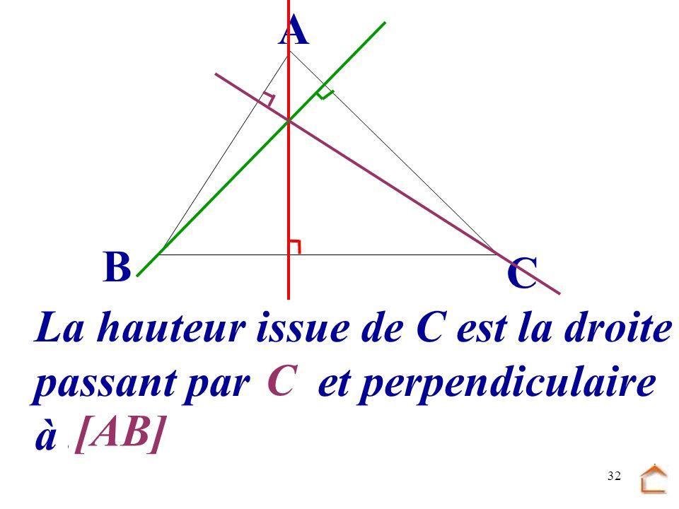 31 B C A La hauteur issue de C est la droite passant par.... et perpendiculaire à... [AB] C