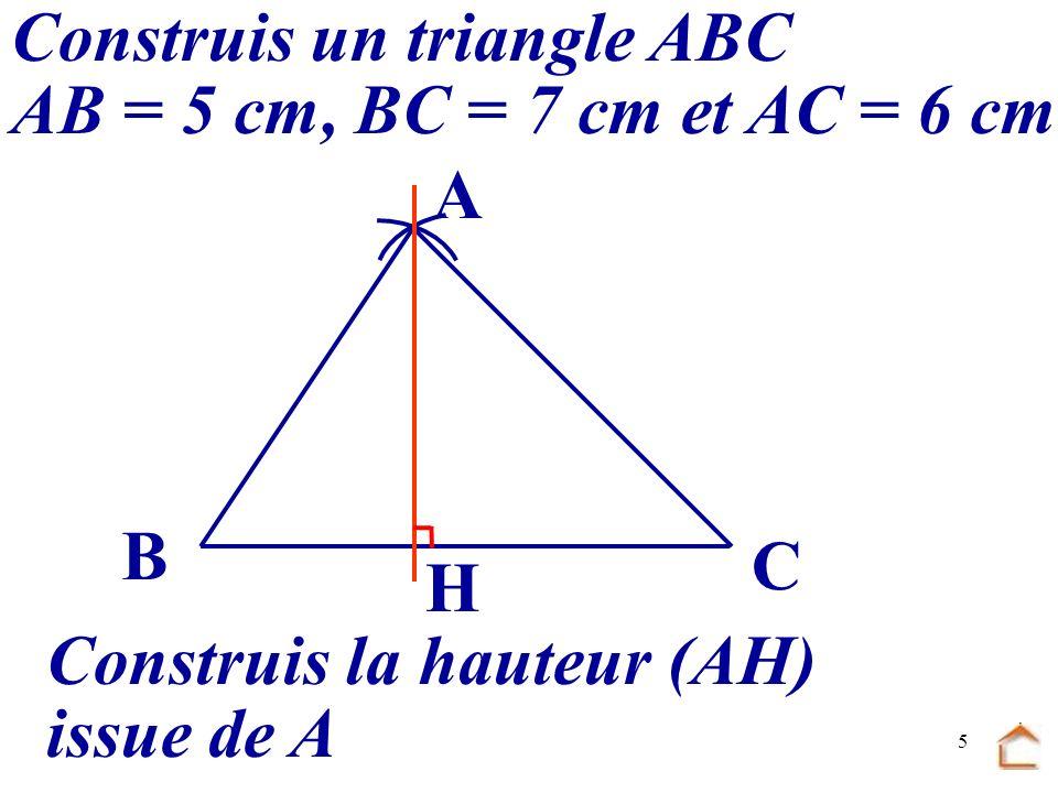 4 Construis un triangle ABC : AB = 5 cm, BC = 7 cm et AC = 6 cm Construis la hauteur (AH) issue de A B C A