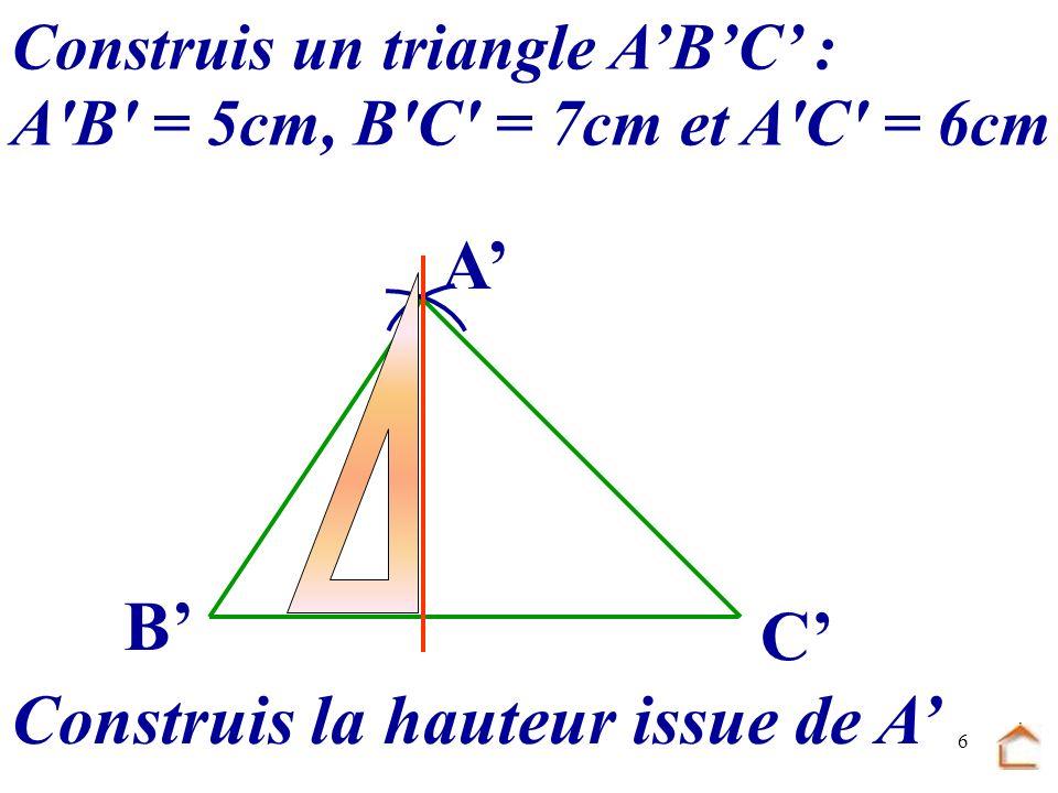 5 Construis un triangle ABC AB = 5 cm, BC = 7 cm et AC = 6 cm Construis la hauteur (AH) issue de A B C A H