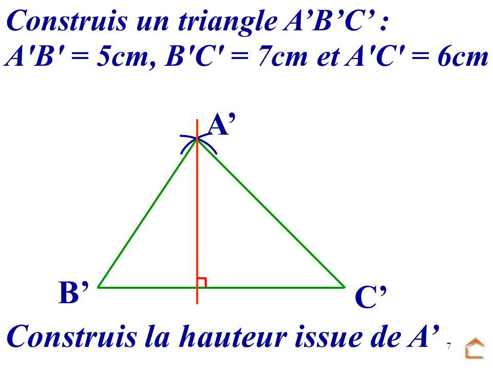 6 Construis un triangle ABC : A'B' = 5cm, B'C' = 7cm et A'C' = 6cm Construis la hauteur issue de A B C A