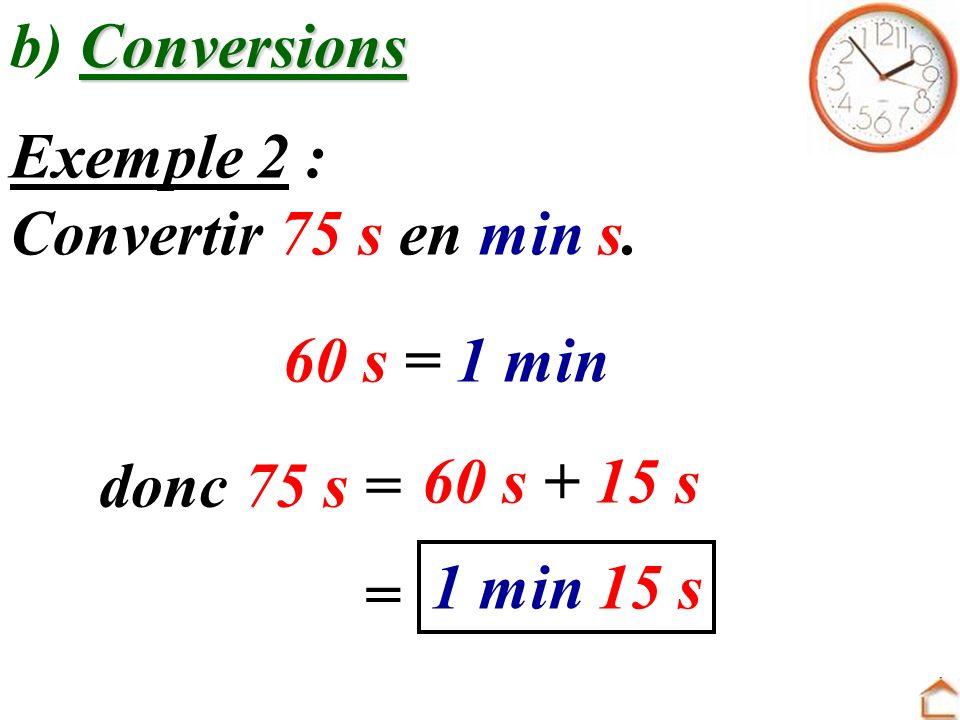 Conversions b) Conversions Exemple 1 : Convertir 1 h 30 min en min. = 60 min + 30 mindonc 1 h 30 min = 1 h = 60 min 90 min