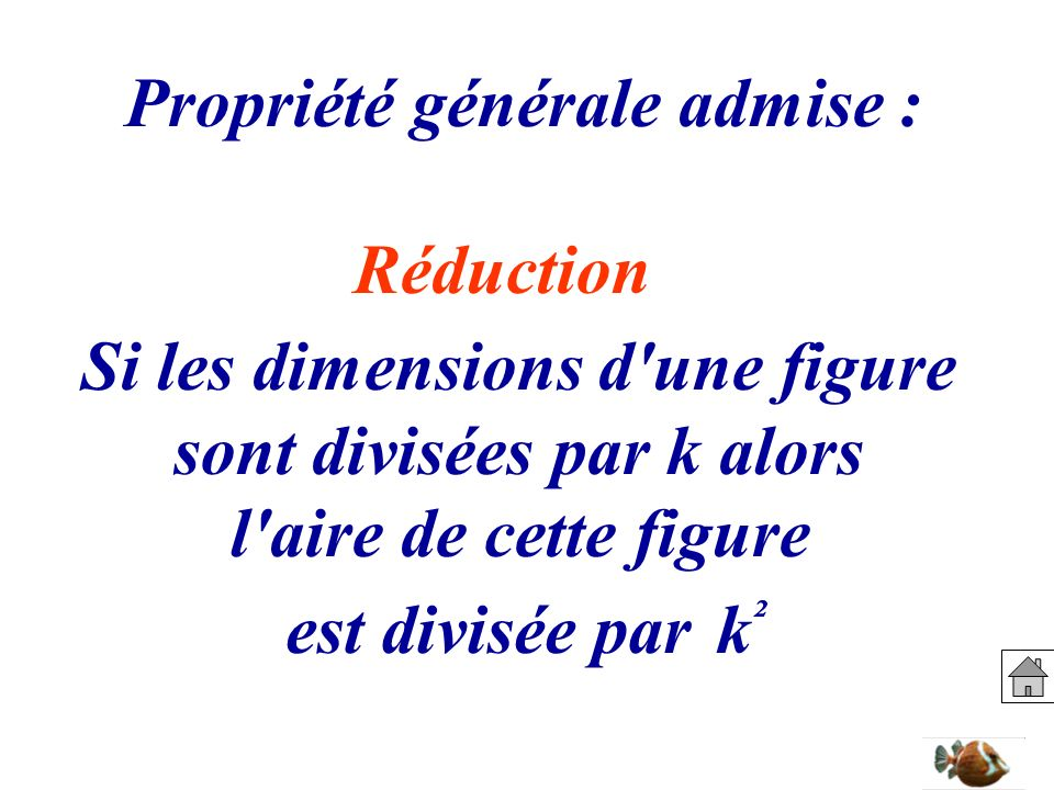 Propriété générale admise : Si les dimensions d'une figure sont divisées par k alors l'aire de cette figure est divisée park²k² Réduction