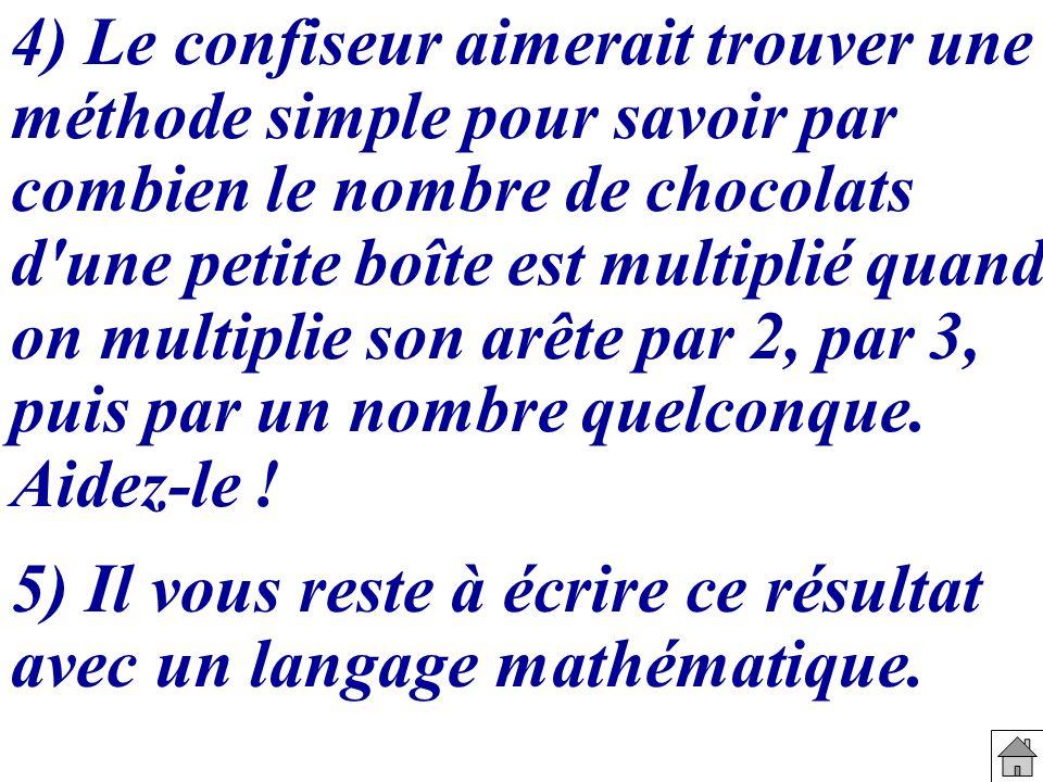 4) Le confiseur aimerait trouver une méthode simple pour savoir par combien le nombre de chocolats d'une petite boîte est multiplié quand on multiplie