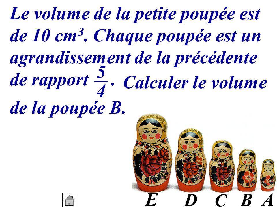 A B C D E Le volume de la petite poupée est de 10 cm 3. Chaque poupée est un agrandissement de la précédente de rapport. 5454 de la poupée B. Calculer