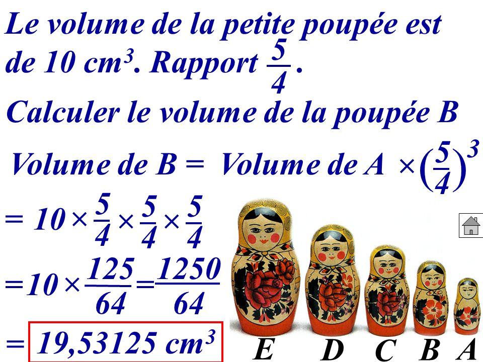 A B C D E Volume de B =Volume de A 5454 () 3 10 = 1250 64 = 19,53125 cm 3 = Le volume de la petite poupée est de 10 cm 3. Rapport. 5454 Calculer le vo
