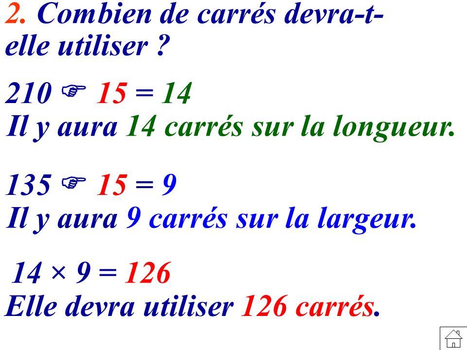 2.Combien de carrés devra-t- elle utiliser . 210 15 = 14 Il y aura 14 carrés sur la longueur.