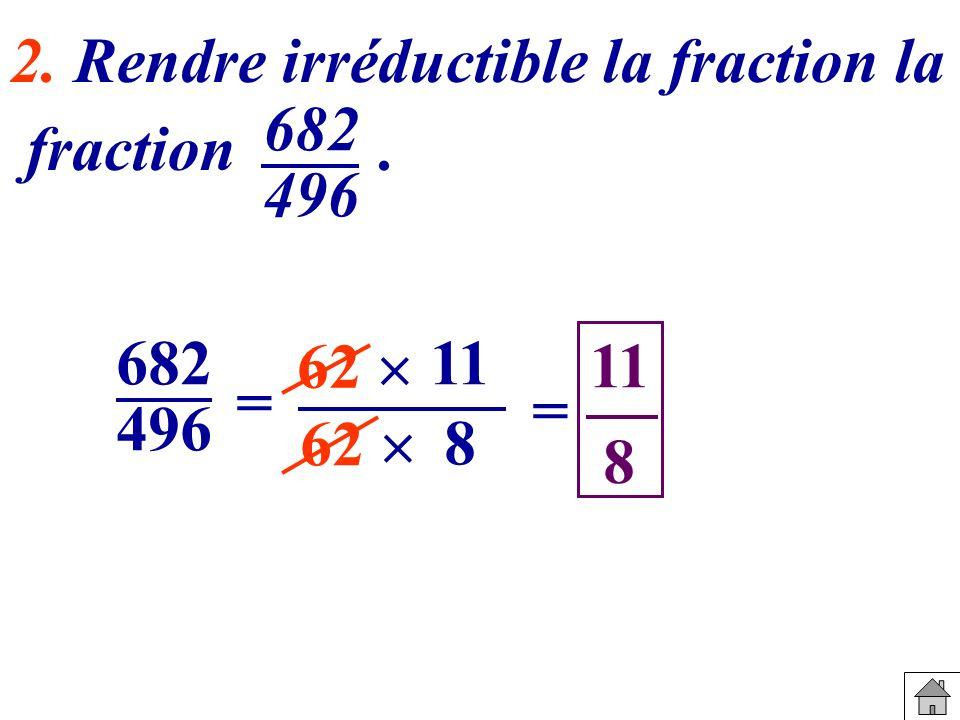 682 496 = 62 11 8 = 8 2. Rendre irréductible la fraction la fraction. 682 496