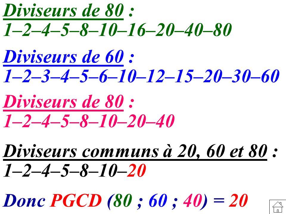 Diviseurs de 80 : 1–2–4–5–8–10–16–20–40–80 Diviseurs de 60 : 1–2–3–4–5–6–10–12–15–20–30–60 Diviseurs de 80 : 1–2–4–5–8–10–20–40 Diviseurs communs à 20, 60 et 80 : 1–2–4–5–8–10–20 Donc PGCD (80 ; 60 ; 40) = 20