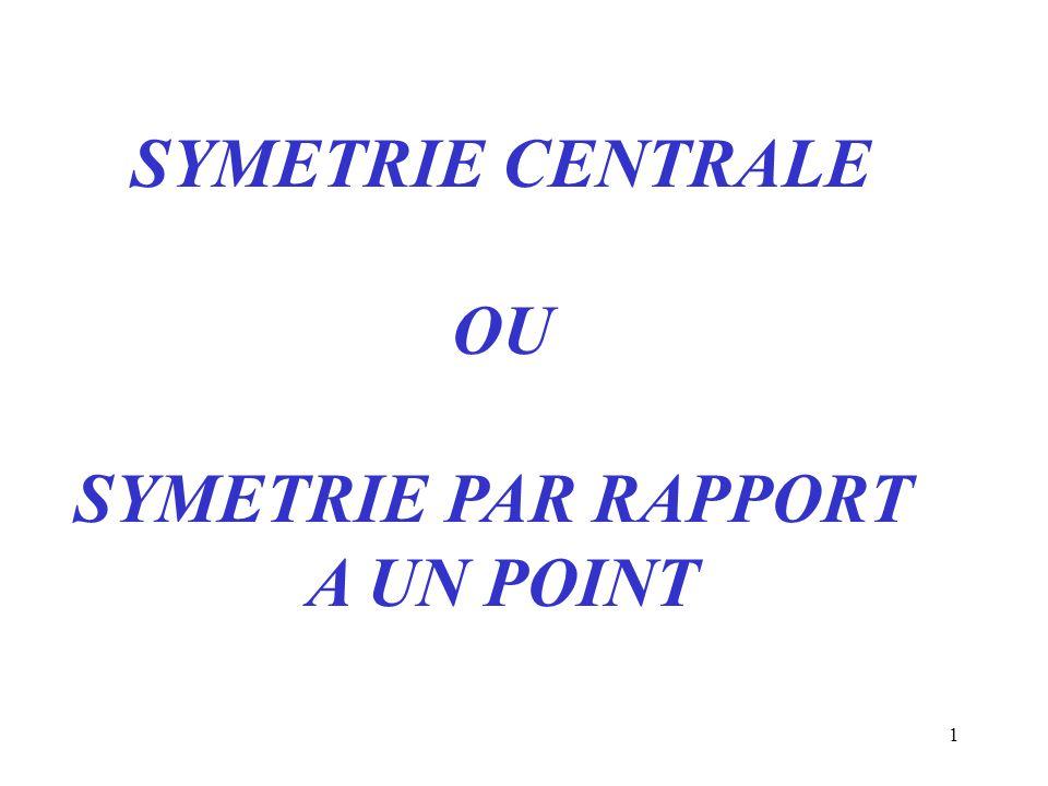 1 SYMETRIE CENTRALE OU SYMETRIE PAR RAPPORT A UN POINT