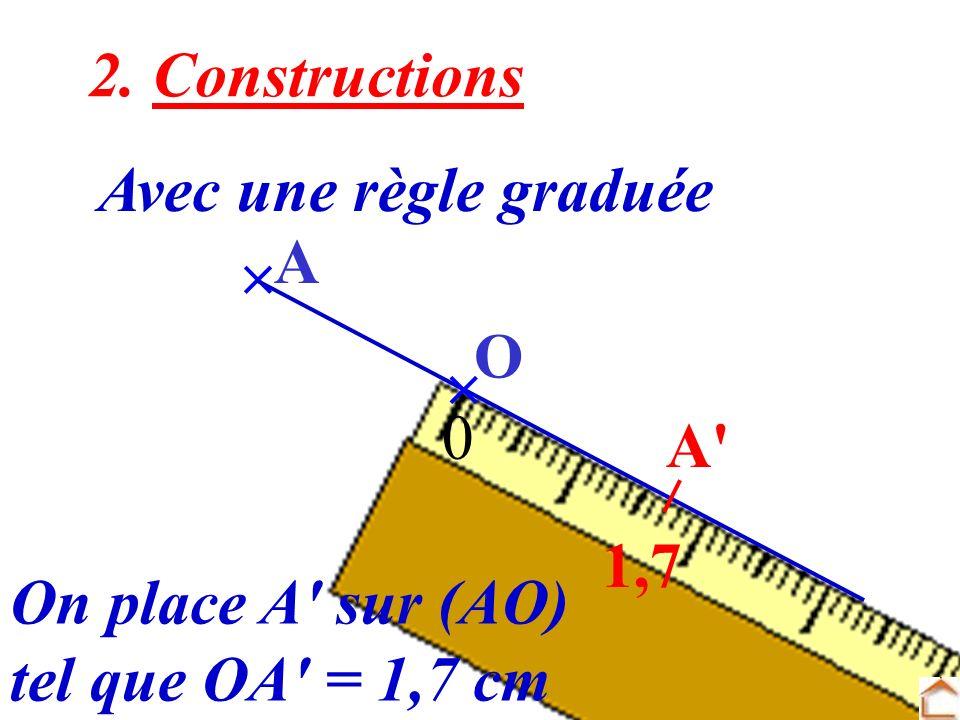 5 2. Constructions Avec une règle graduée O A 0 1,7 On place A' sur (AO) tel que OA' = 1,7 cm A'
