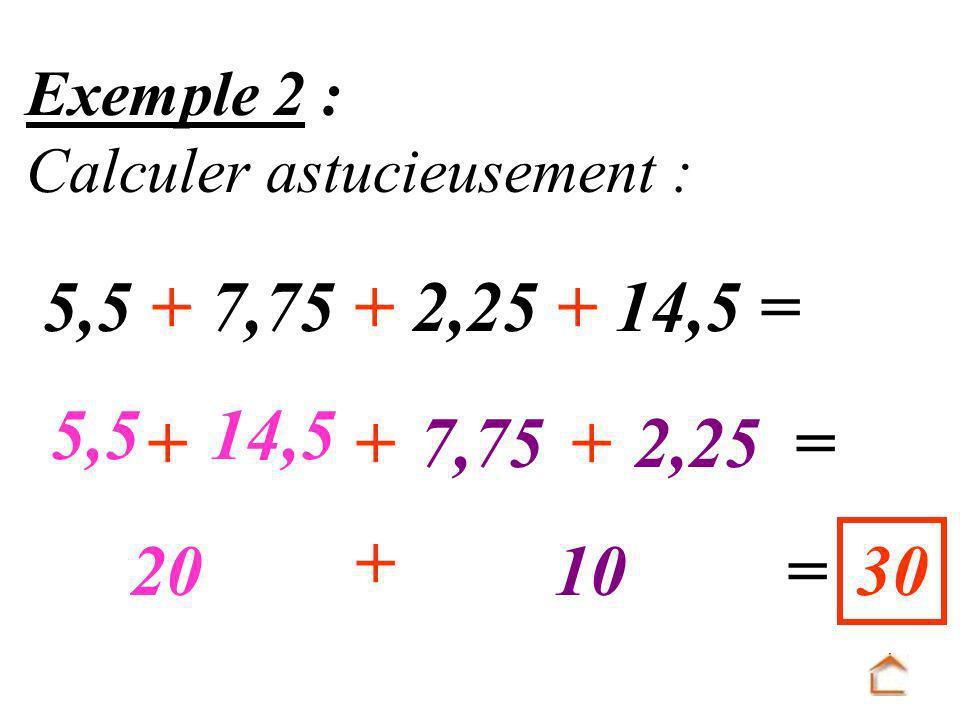 Exemple 2 : Calculer astucieusement : 5,5 + 7,75 + 2,25 + 14,5 = 5,5 +++ 14,5 7,752,25= 20 + 10=30