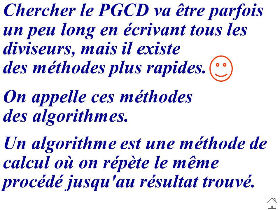 Chercher le PGCD va être parfois un peu long en écrivant tous les diviseurs, mais il existe des méthodes plus rapides. On appelle ces méthodes des alg