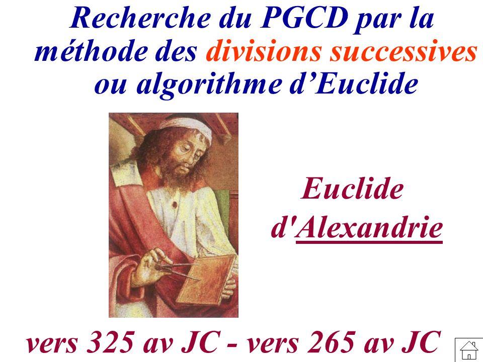 Recherche du PGCD par la méthode des divisions successives ou algorithme dEuclide Euclide d'Alexandrie vers 325 av JC - vers 265 av JC