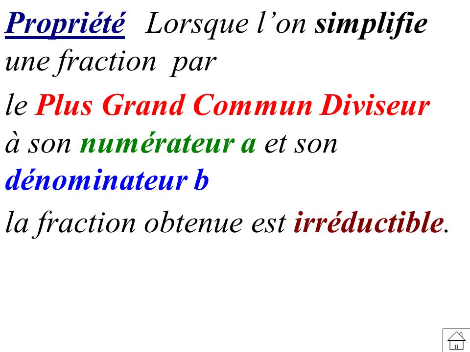 PropriétéLorsque lon simplifie une fraction par le Plus Grand Commun Diviseur à son numérateur a et son dénominateur b la fraction obtenue est irréduc