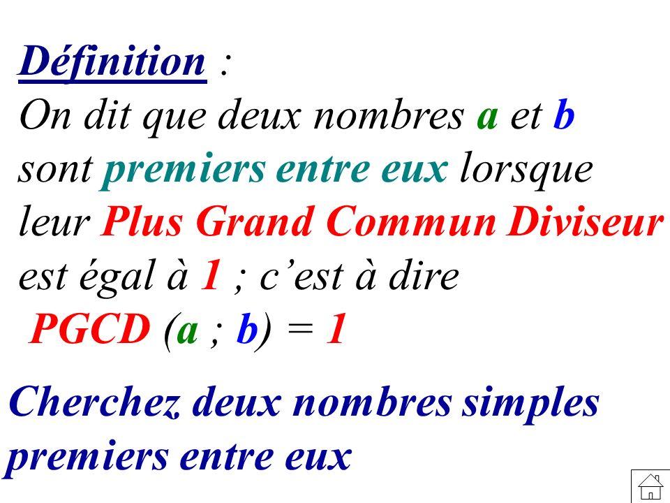 Définition: On dit que deux nombres a et b sont premiers entre eux lorsque leur Plus Grand Commun Diviseur est égal à 1 ; cest à dire PGCD (a ; b) = 1