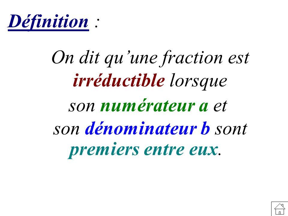 Définition: On dit quune fraction est irréductible lorsque son numérateur a et son dénominateur b sont premiers entre eux.