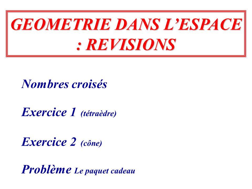 Exercice 1 (tétraèdre) Exercice 2 (cône) GEOMETRIE DANS LESPACE : REVISIONS Problème Le paquet cadeau Nombres croisés
