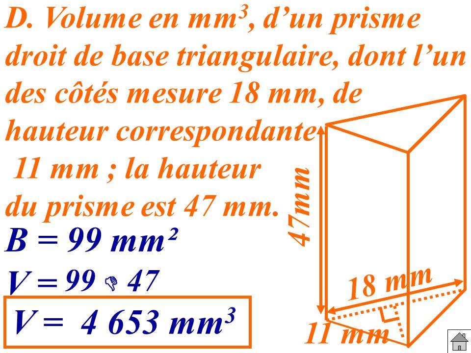 D. Volume en mm 3, dun prisme droit de base triangulaire, dont lun des côtés mesure 18 mm, de hauteur correspondante 11 mm ; la hauteur du prisme est