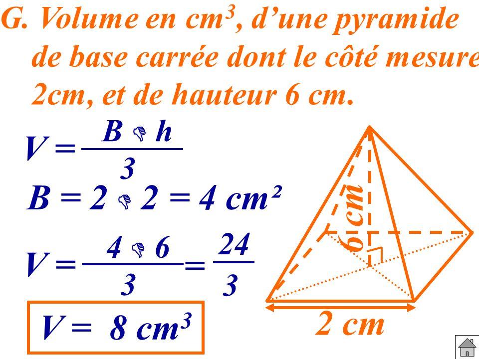 G. Volume en cm 3, dune pyramide de base carrée dont le côté mesure 2cm, et de hauteur 6 cm. 2 cm 6 cm V = B h 3 B = 2 2= 4 cm² V = 4 6 3 = 24 3 V = 8