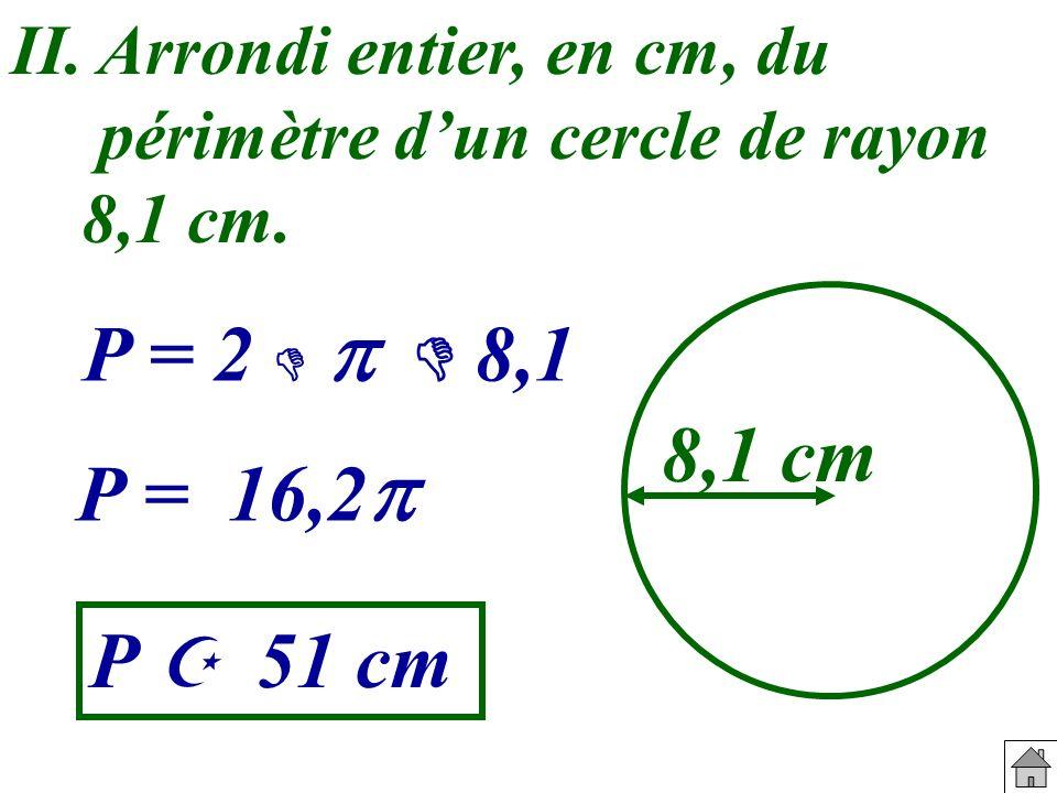 II. Arrondi entier, en cm, du périmètre dun cercle de rayon 8,1 cm. 8,1 cm P = 2 8,1 P = 16,2 P 51 cm