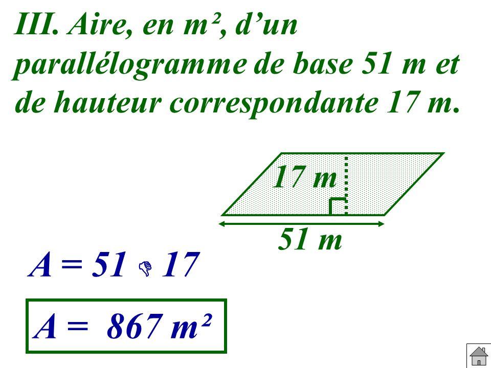 III. Aire, en m², dun parallélogramme de base 51 m et de hauteur correspondante 17 m. 51 m 17 m A = 51 17 A = 867 m²