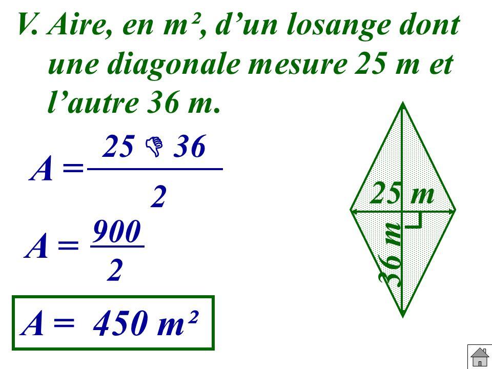 V. Aire, en m², dun losange dont une diagonale mesure 25 m et lautre 36 m. 25 m 36 m A = A = 450 m² 25 36 2 A = 900 2