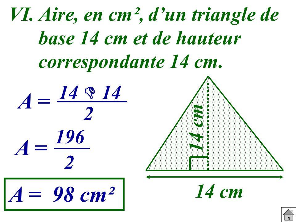 VI. Aire, en cm², dun triangle de base 14 cm et de hauteur correspondante 14 cm. 14 cm A = A = 98 cm² 14 2 A = 196 2