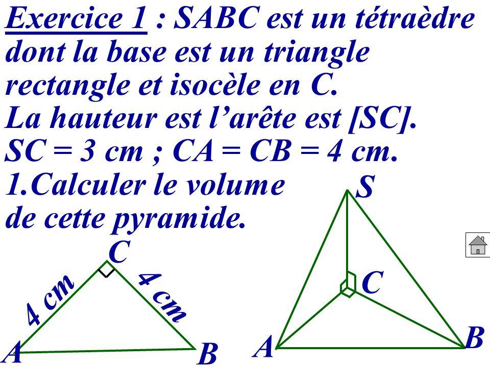 Exercice 1 : SABC est un tétraèdre dont la base est un triangle rectangle et isocèle en C. La hauteur est larête est [SC]. SC = 3 cm ; CA = CB = 4 cm.