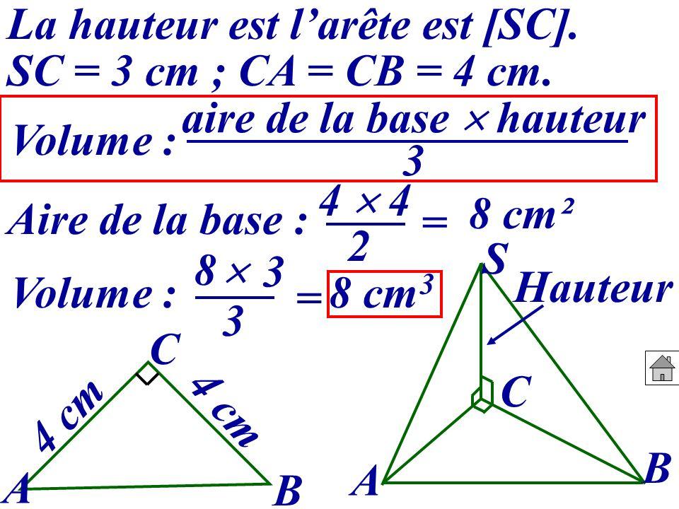 La hauteur est larête est [SC]. SC = 3 cm ; CA = CB = 4 cm. A B C S A B C 4 cm Volume : Aire de la base : 4 2 = 8 cm² Hauteur Volume : 8 3 = 8 cm 3 3