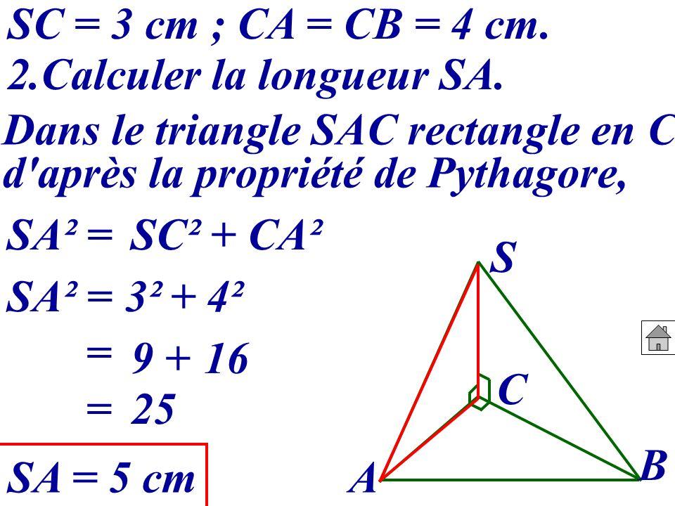 2.Calculer la longueur SA. A B C S Dans le triangle SAC rectangle en C, d'après la propriété de Pythagore, SC = 3 cm ; CA = CB = 4 cm. SA² =SC² + CA²
