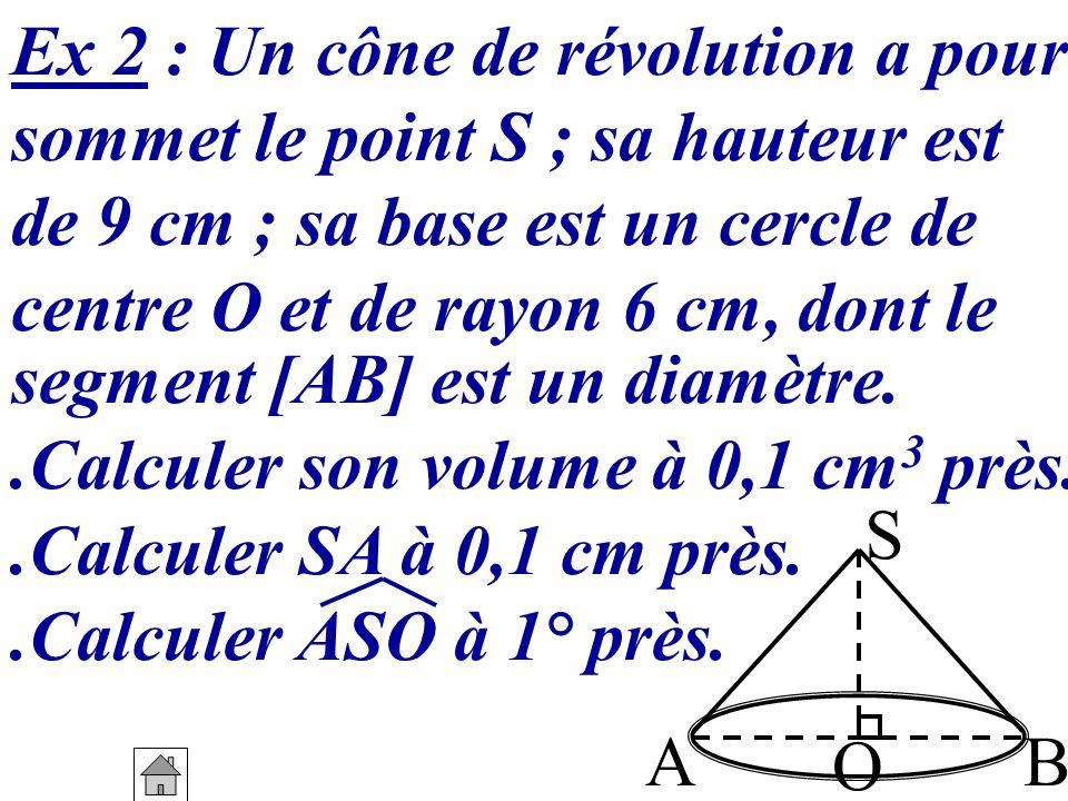 Ex 2 : Un cône de révolution a pour sommet le point S ; sa hauteur est de 9 cm ; sa base est un cercle de centre O et de rayon 6 cm, dont le segment [
