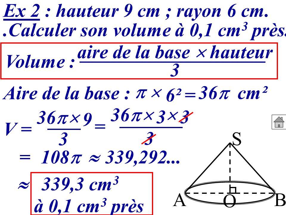 Ex 2 : hauteur 9 cm ; rayon 6 cm..Calculer son volume à 0,1 cm 3 près. S BA O Volume : Aire de la base : = 36 cm² V = 36 9 = 108 3 aire de la base hau