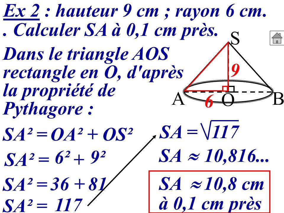 Ex 2 : hauteur 9 cm ; rayon 6 cm.. Calculer SA à 0,1 cm près. S BA O Dans le triangle AOS rectangle en O, d'après la propriété de Pythagore : SA² =OA²