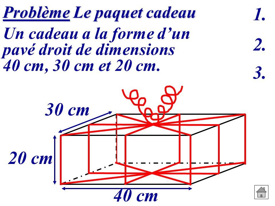 Problème Le paquet cadeau Problème Le paquet cadeau Un cadeau a la forme dun pavé droit de dimensions 40 cm, 30 cm et 20 cm. 20 cm 30 cm 40 cm 1. 2. 3